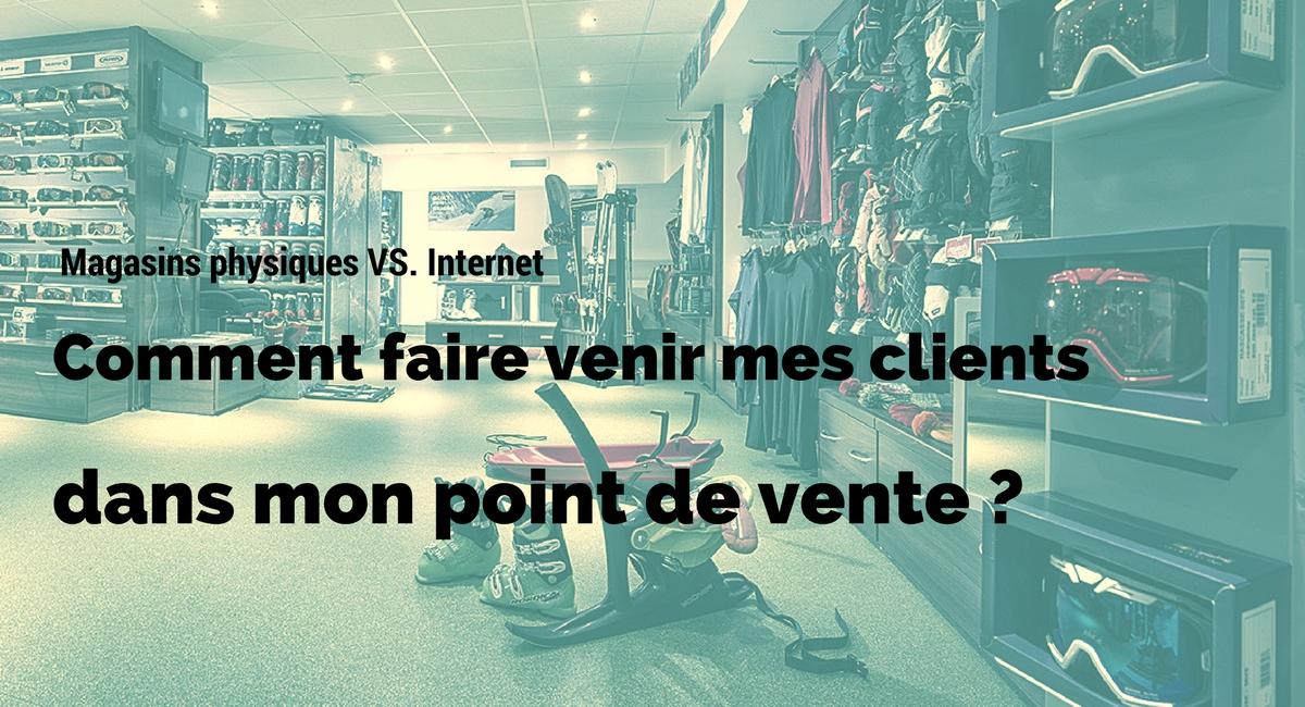 Magasins physiques VS Internet : comment faire venir mes clients dans mon point de vente ?